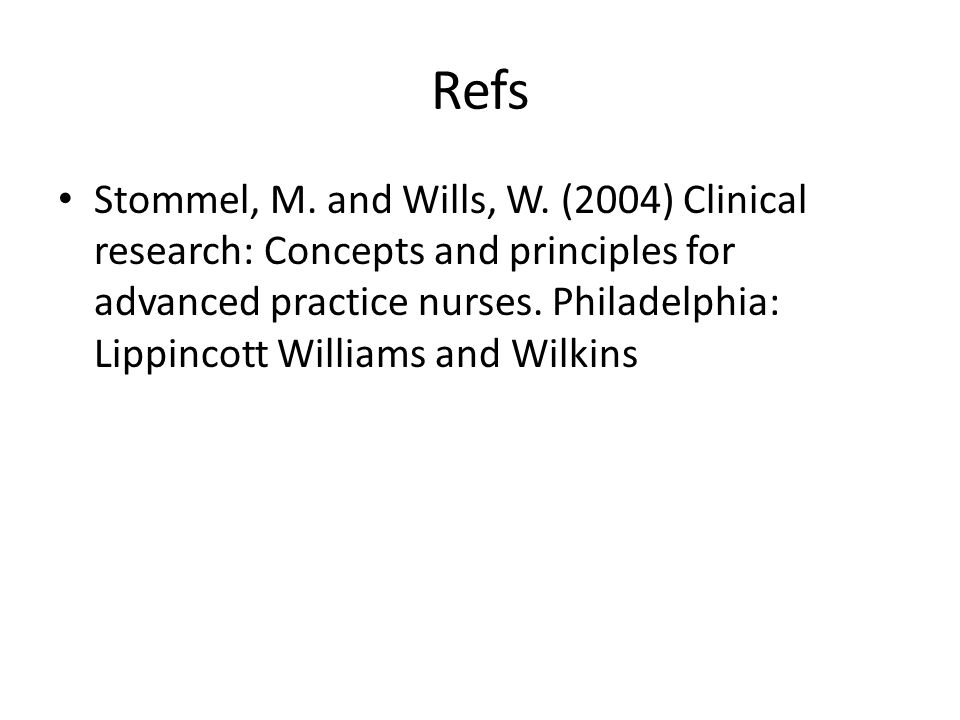 Refs Stommel, M. and Wills, W. (2004) Clinical research: Concepts and principles for advanced practice nurses. Philadelphia: Lippincott Williams and W
