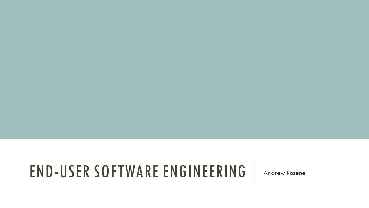 END-USER SOFTWARE ENGINEERING Andrew Rosene