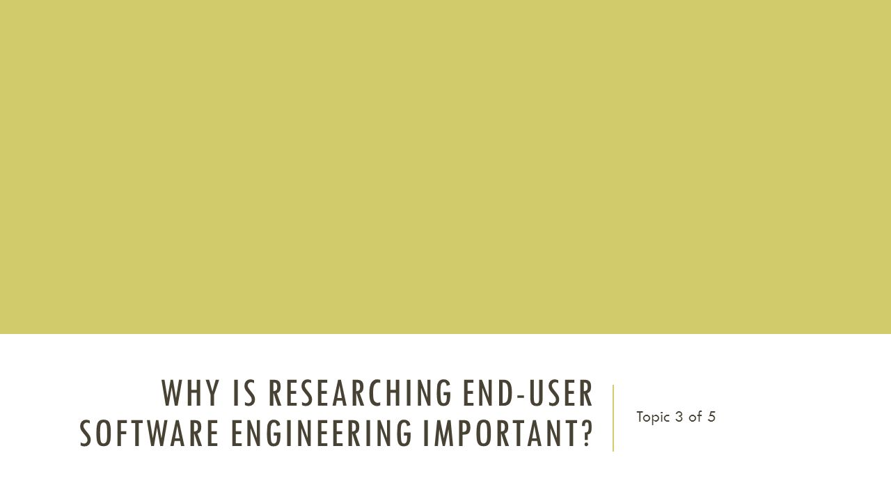 WHY IS RESEARCHING END-USER SOFTWARE ENGINEERING IMPORTANT Topic 3 of 5