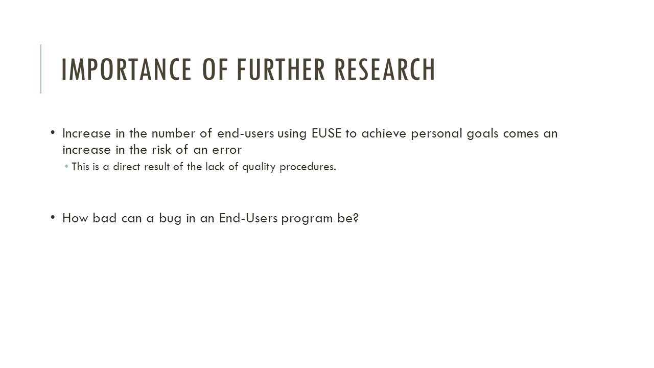 IMPORTANCE OF FURTHER RESEARCH Increase in the number of end-users using EUSE to achieve personal goals comes an increase in the risk of an error This is a direct result of the lack of quality procedures.