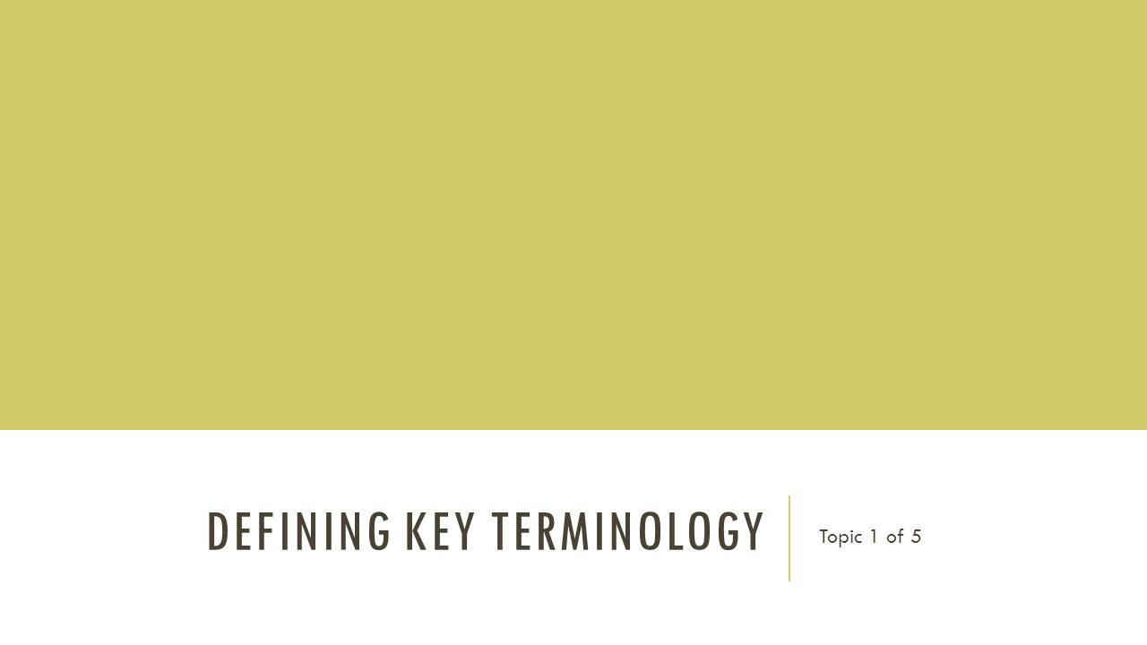 DEFINING KEY TERMINOLOGY Topic 1 of 5