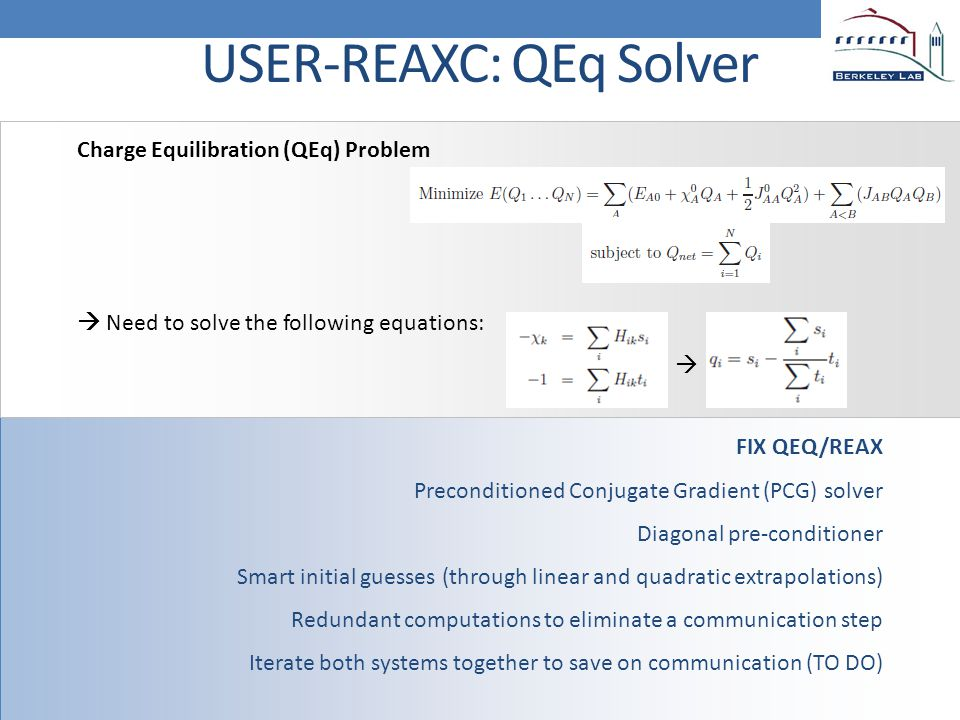 FIX QEQ/REAX Preconditioned Conjugate Gradient (PCG) solver Diagonal pre-conditioner Smart initial guesses (through linear and quadratic extrapolations) Redundant computations to eliminate a communication step Iterate both systems together to save on communication (TO DO) USER-REAXC: QEq Solver Charge Equilibration (QEq) Problem  Need to solve the following equations: 