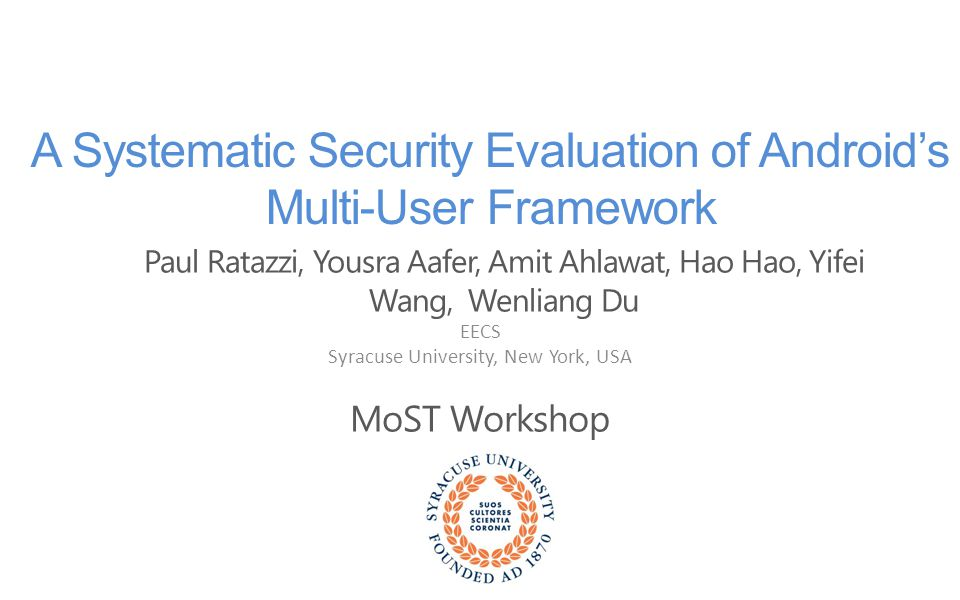 Paul Ratazzi, Yousra Aafer, Amit Ahlawat, Hao Hao, Yifei Wang, Wenliang Du EECS Syracuse University, New York, USA MoST Workshop A Systematic Security Evaluation of Android's Multi-User Framework