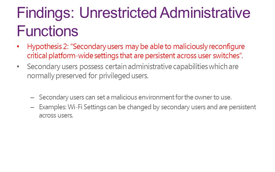 Findings: Unrestricted Administrative Functions Hypothesis 2: Secondary users may be able to maliciously reconfigure critical platform-wide settings that are persistent across user switches .