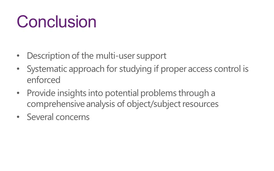 Conclusion Description of the multi-user support Systematic approach for studying if proper access control is enforced Provide insights into potential problems through a comprehensive analysis of object/subject resources Several concerns