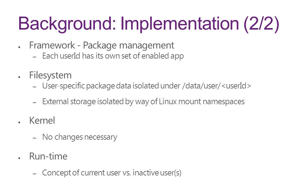 Background: Implementation (2/2) ● Framework - Package management – Each userId has its own set of enabled app ● Filesystem – User-specific package data isolated under /data/user/ – External storage isolated by way of Linux mount namespaces ● Kernel – No changes necessary ● Run-time – Concept of current user vs.