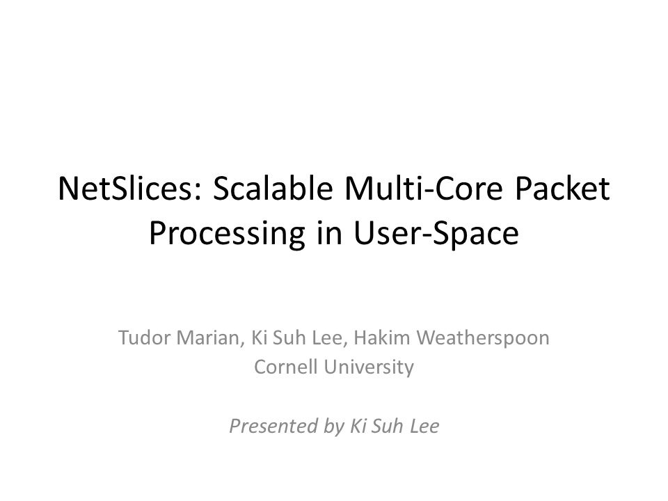 NetSlices: Scalable Multi-Core Packet Processing in User-Space Tudor Marian, Ki Suh Lee, Hakim Weatherspoon Cornell University Presented by Ki Suh Lee
