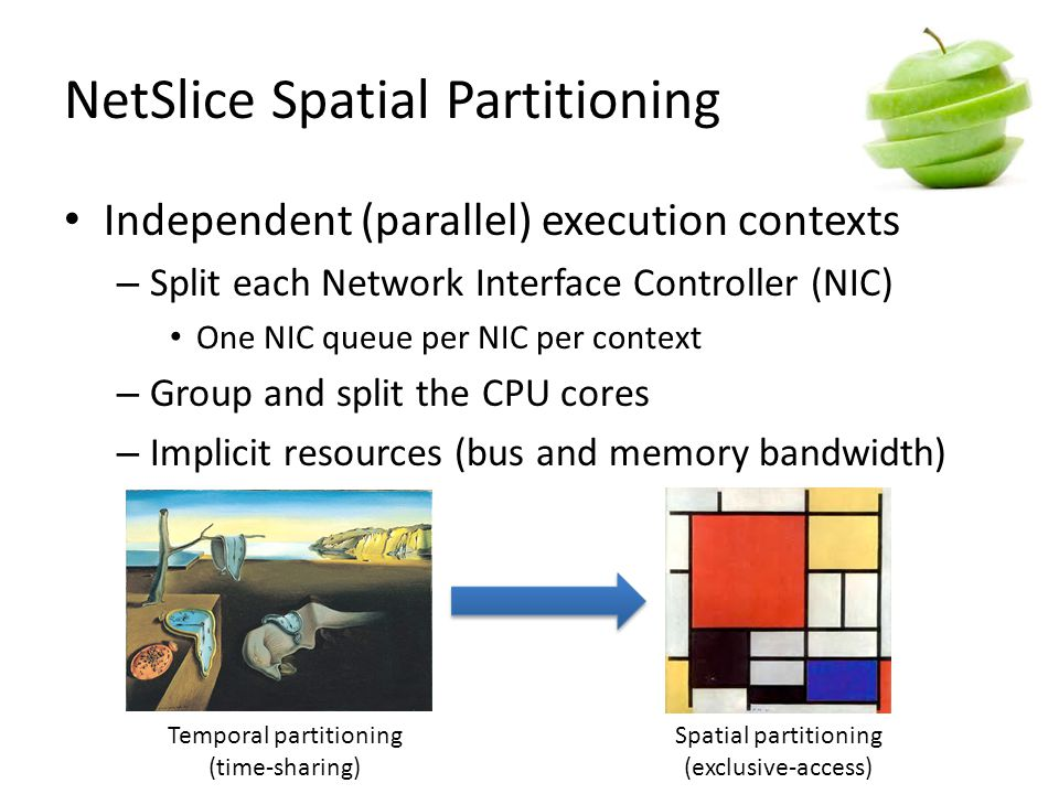 NetSlice Spatial Partitioning Independent (parallel) execution contexts – Split each Network Interface Controller (NIC) One NIC queue per NIC per context – Group and split the CPU cores – Implicit resources (bus and memory bandwidth) Temporal partitioning (time-sharing) Spatial partitioning (exclusive-access)