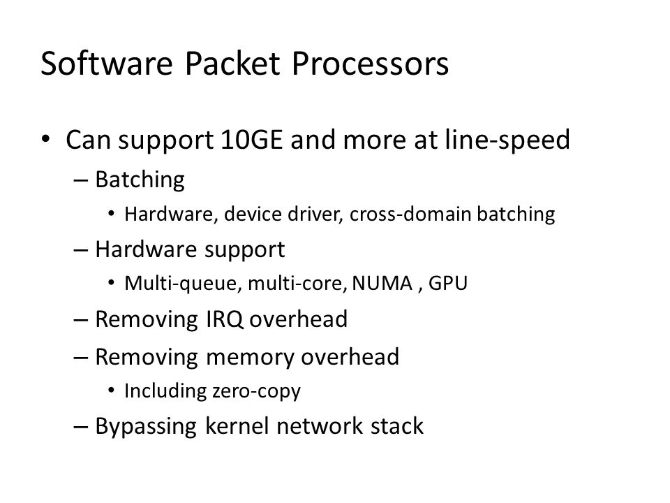 Software Packet Processors Can support 10GE and more at line-speed – Batching Hardware, device driver, cross-domain batching – Hardware support Multi-queue, multi-core, NUMA, GPU – Removing IRQ overhead – Removing memory overhead Including zero-copy – Bypassing kernel network stack