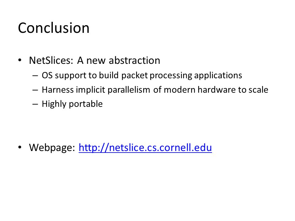 Conclusion NetSlices: A new abstraction – OS support to build packet processing applications – Harness implicit parallelism of modern hardware to scale – Highly portable Webpage: http://netslice.cs.cornell.eduhttp://netslice.cs.cornell.edu