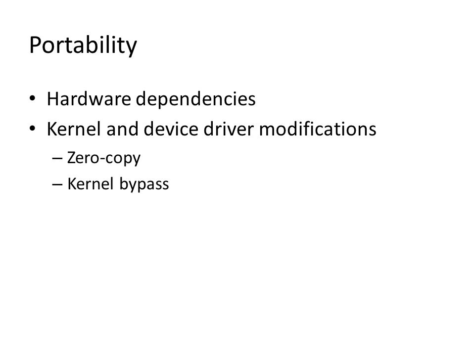 Portability Hardware dependencies Kernel and device driver modifications – Zero-copy – Kernel bypass