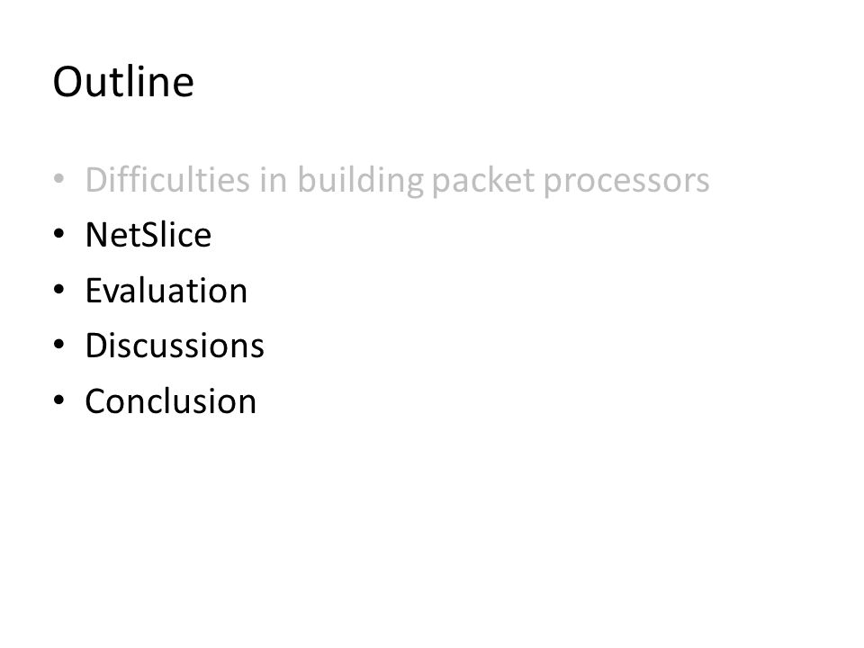Outline Difficulties in building packet processors NetSlice Evaluation Discussions Conclusion