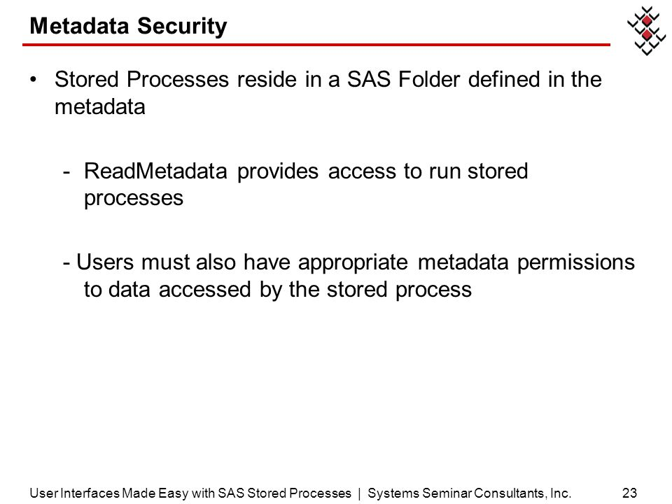 Metadata Security Stored Processes reside in a SAS Folder defined in the metadata -ReadMetadata provides access to run stored processes - Users must a