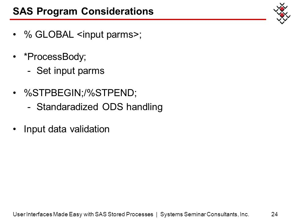 SAS Program Considerations % GLOBAL ; *ProcessBody; -Set input parms %STPBEGIN;/%STPEND; -Standaradized ODS handling Input data validation 24User Inte