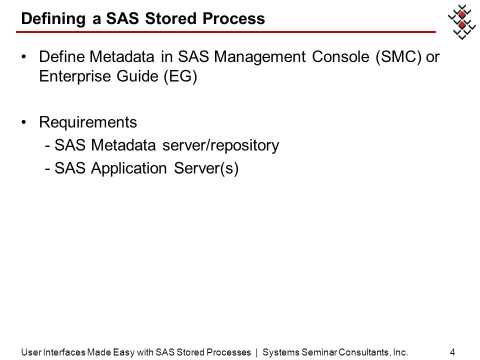 4 Defining a SAS Stored Process Define Metadata in SAS Management Console (SMC) or Enterprise Guide (EG) Requirements - SAS Metadata server/repository