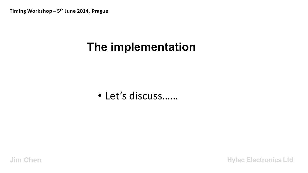 The implementation Jim Chen Timing Workshop – 5 th June 2014, Prague Hytec Electronics Ltd Let's discuss……