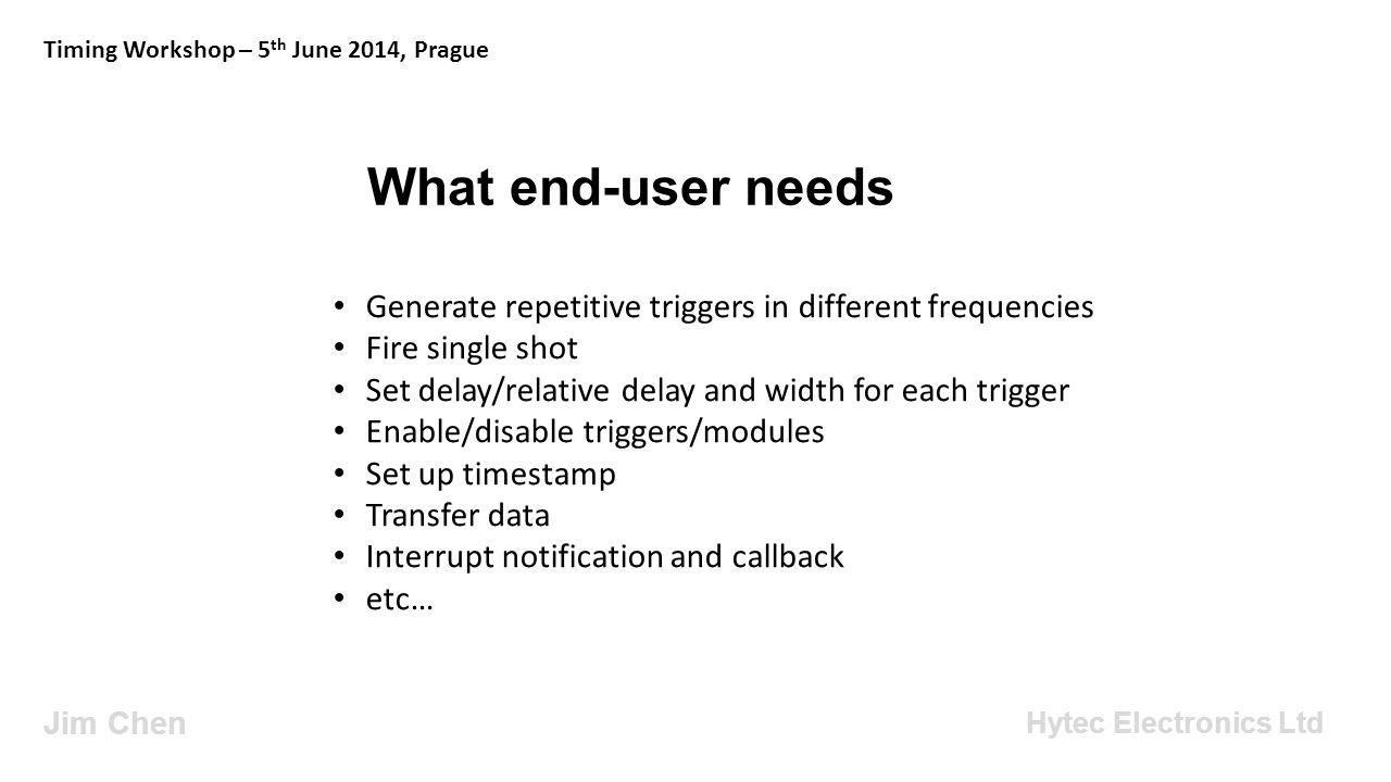 What would be nice Jim Chen Timing Workshop – 5 th June 2014, Prague Hytec Electronics Ltd Trigger implementation transparent to the user – EvrSetPulseProperties, EvrSetPrescalerTrig, EvrUnivDlySetDelay, EvrSetFineDelay – hide all these.
