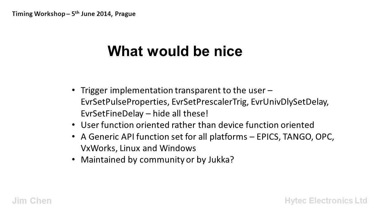 What would be nice Jim Chen Timing Workshop – 5 th June 2014, Prague Hytec Electronics Ltd Trigger implementation transparent to the user – EvrSetPuls