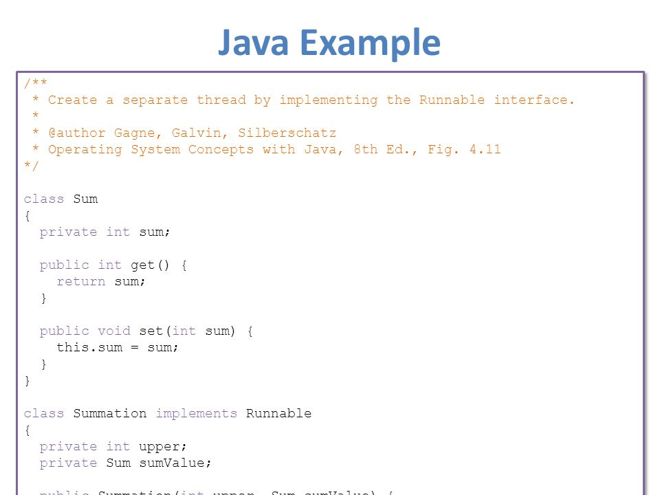 Java Example /** * Create a separate thread by implementing the Runnable interface. * * @author Gagne, Galvin, Silberschatz * Operating System Concept