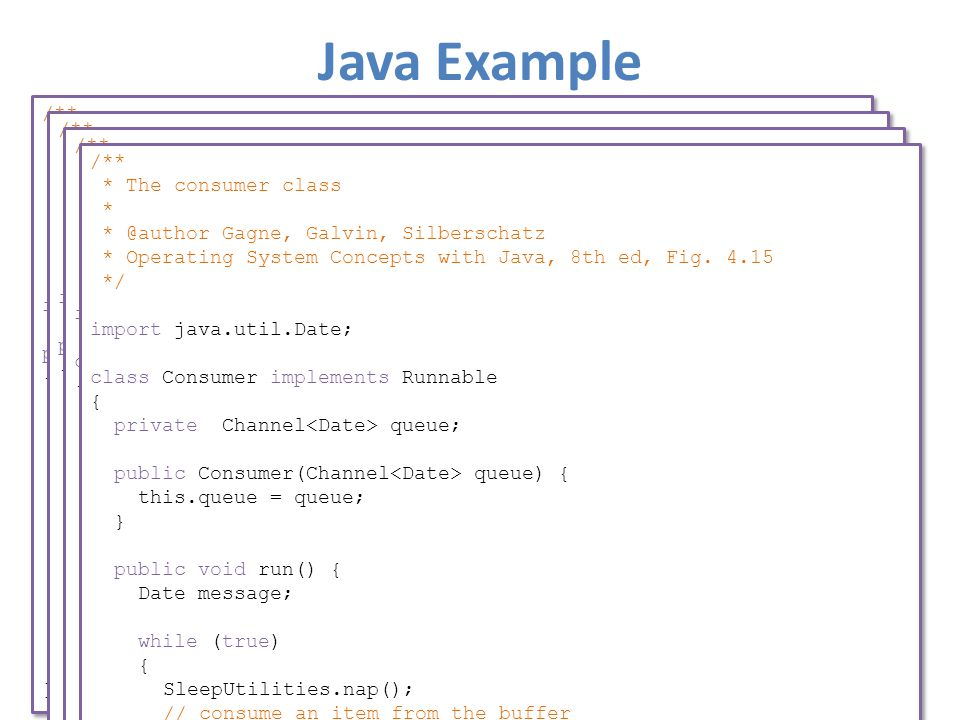 Java Example /** * Factory class that creates the MessageQueue class and * the producer and consumer threads. * * @author Gagne, Galvin, Silberschatz