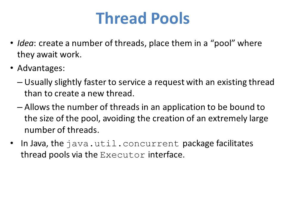 """Thread Pools Idea: create a number of threads, place them in a """"pool"""" where they await work. Advantages: – Usually slightly faster to service a reques"""
