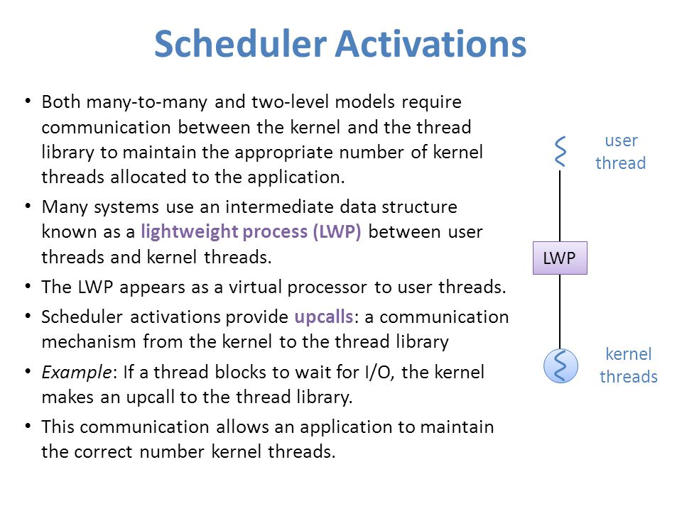 Scheduler Activations Both many-to-many and two-level models require communication between the kernel and the thread library to maintain the appropriate number of kernel threads allocated to the application.