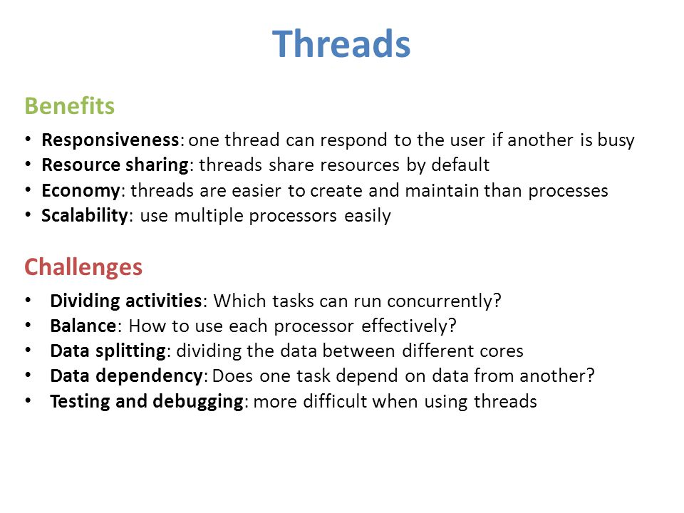 Threads Benefits Responsiveness: one thread can respond to the user if another is busy Resource sharing: threads share resources by default Economy: t