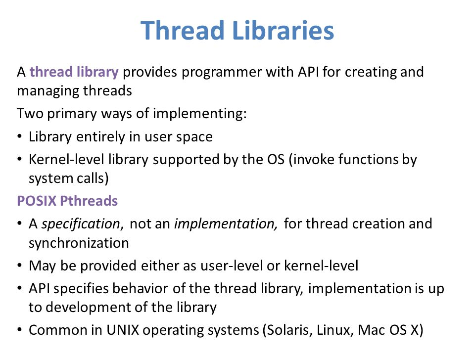 Thread Libraries A thread library provides programmer with API for creating and managing threads Two primary ways of implementing: Library entirely in
