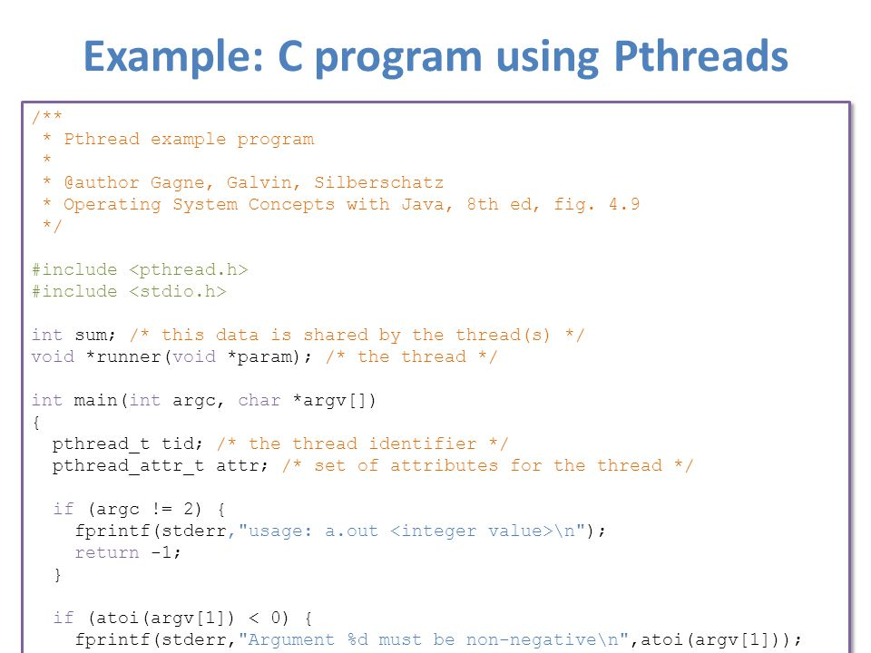 Example: C program using Pthreads /** * Pthread example program * * @author Gagne, Galvin, Silberschatz * Operating System Concepts with Java, 8th ed, fig.