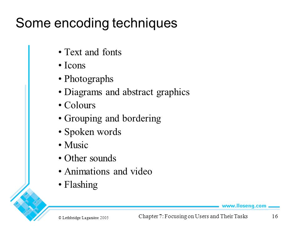 © Lethbridge/Laganière 2005 Chapter 7: Focusing on Users and Their Tasks16 Some encoding techniques Text and fonts Icons Photographs Diagrams and abstract graphics Colours Grouping and bordering Spoken words Music Other sounds Animations and video Flashing