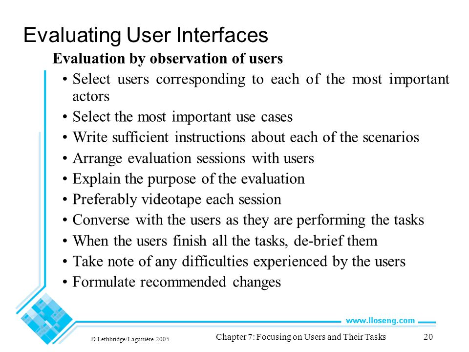© Lethbridge/Laganière 2005 Chapter 7: Focusing on Users and Their Tasks20 Evaluating User Interfaces Evaluation by observation of users Select users corresponding to each of the most important actors Select the most important use cases Write sufficient instructions about each of the scenarios Arrange evaluation sessions with users Explain the purpose of the evaluation Preferably videotape each session Converse with the users as they are performing the tasks When the users finish all the tasks, de-brief them Take note of any difficulties experienced by the users Formulate recommended changes