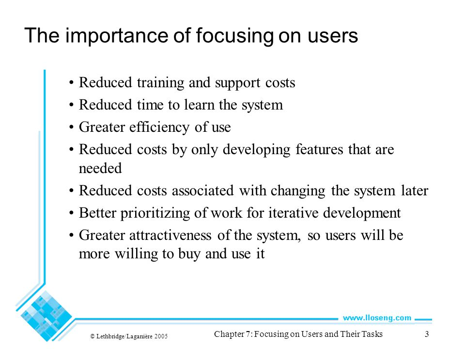© Lethbridge/Laganière 2005 Chapter 7: Focusing on Users and Their Tasks3 The importance of focusing on users Reduced training and support costs Reduced time to learn the system Greater efficiency of use Reduced costs by only developing features that are needed Reduced costs associated with changing the system later Better prioritizing of work for iterative development Greater attractiveness of the system, so users will be more willing to buy and use it