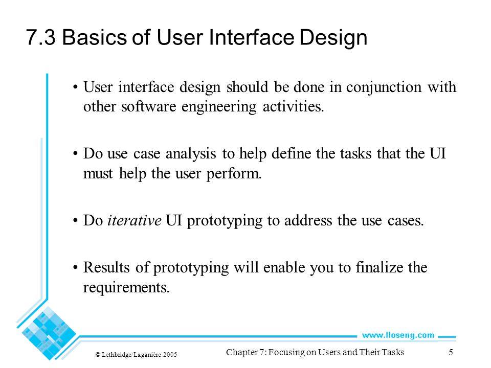 © Lethbridge/Laganière 2005 Chapter 7: Focusing on Users and Their Tasks5 7.3 Basics of User Interface Design User interface design should be done in conjunction with other software engineering activities.
