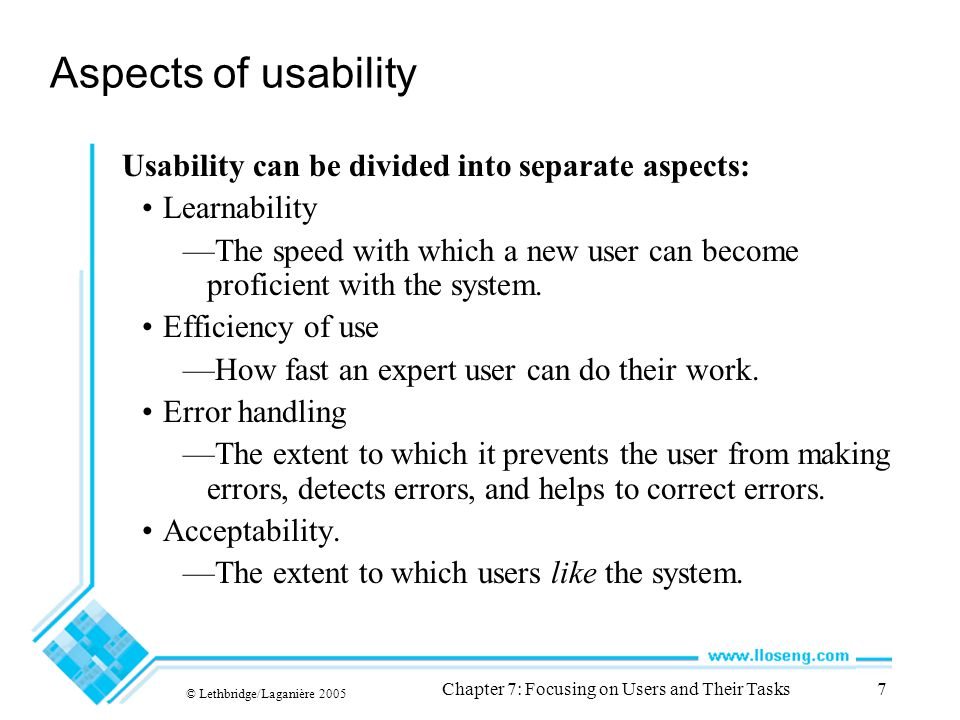 © Lethbridge/Laganière 2005 Chapter 7: Focusing on Users and Their Tasks7 Aspects of usability Usability can be divided into separate aspects: Learnability —The speed with which a new user can become proficient with the system.