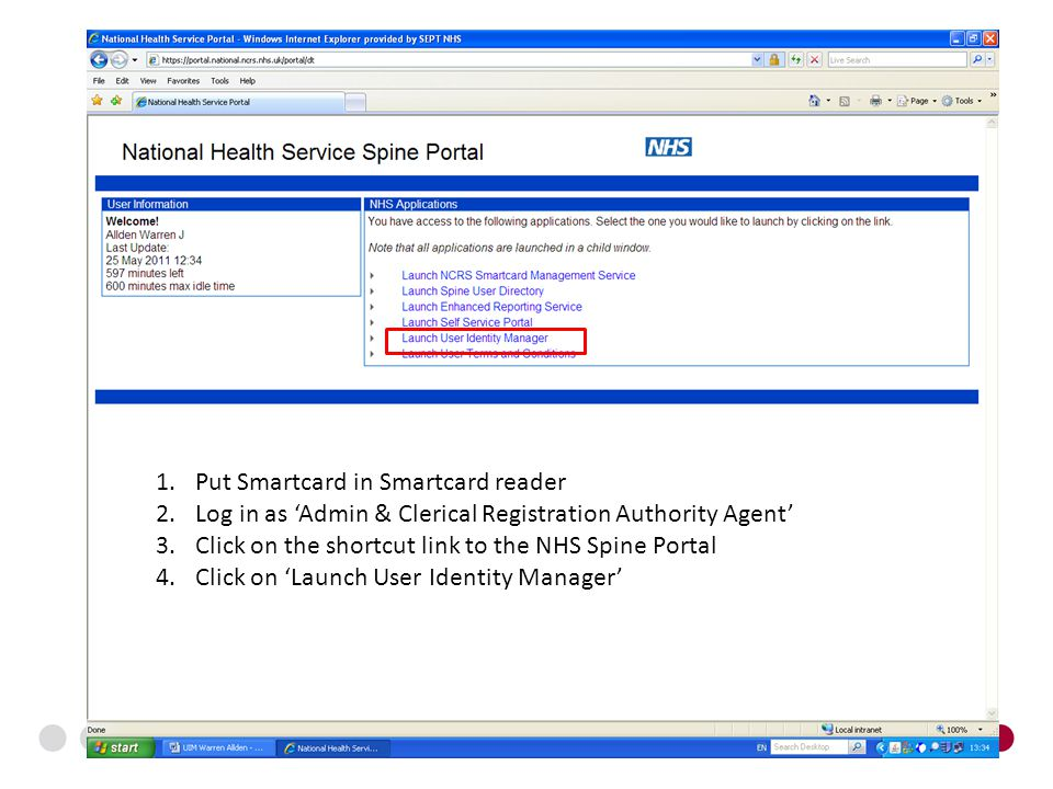 1.Put Smartcard in Smartcard reader 2.Log in as 'Admin & Clerical Registration Authority Agent' 3.Click on the shortcut link to the NHS Spine Portal 4