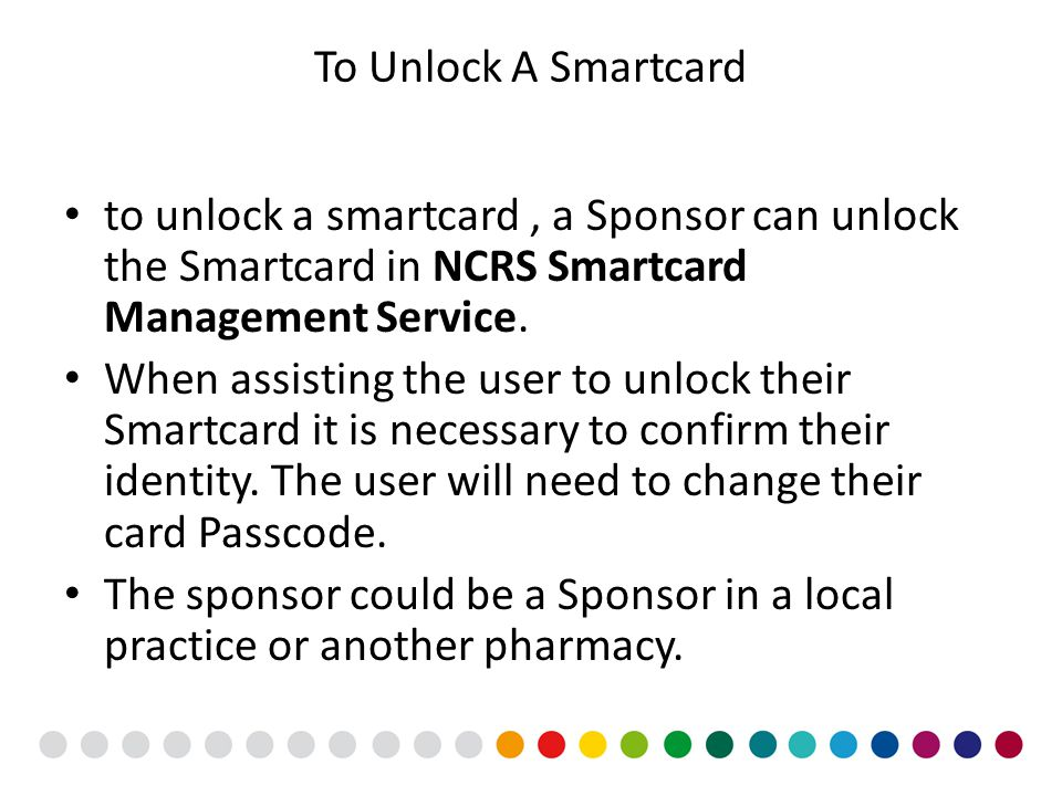 To Unlock A Smartcard to unlock a smartcard, a Sponsor can unlock the Smartcard in NCRS Smartcard Management Service. When assisting the user to unloc