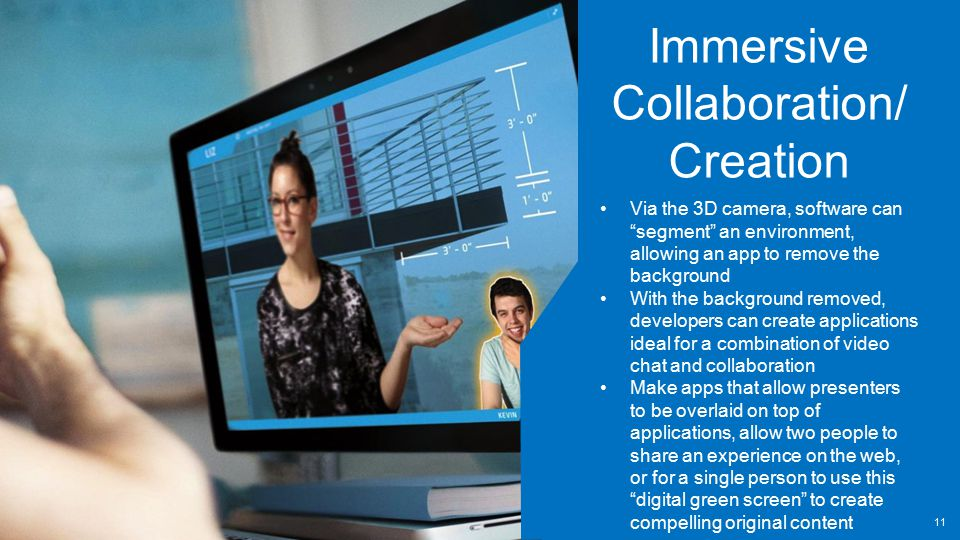 Immersive Collaboration/ Creation Via the 3D camera, software can segment an environment, allowing an app to remove the background With the background removed, developers can create applications ideal for a combination of video chat and collaboration Make apps that allow presenters to be overlaid on top of applications, allow two people to share an experience on the web, or for a single person to use this digital green screen to create compelling original content 11