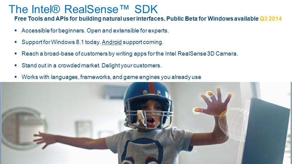 Getting Started Sign up now to learn when the Intel ® RealSense™ SDK and development kit are available Provided by Intel Free Intel® RealSense™ SDK for Windows Beta in Q3 2014 Intel® RealSense™ Developer Kit available for purchase Huge opportunity to reach customers with integrated 3D camera Works with languages/frameworks/engines you already use High-level APIs for NUI beginners.