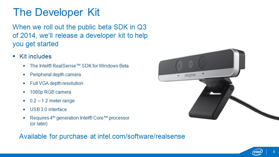 8 The Developer Kit When we roll out the public beta SDK in Q3 of 2014, we'll release a developer kit to help you get started  Kit includes  The Intel® RealSense™ SDK for Windows Beta  Peripheral depth camera  Full VGA depth resolution  1080p RGB camera  0.2 – 1.2 meter range  USB 3.0 interface  Requires 4 th generation Intel® Core™ processor (or later) Available for purchase at intel.com/software/realsense