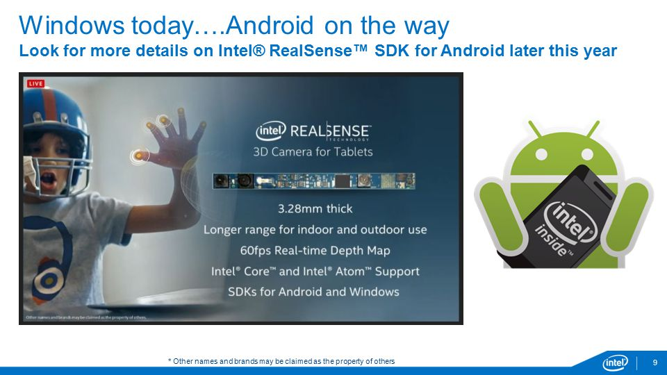9 Windows today….Android on the way Look for more details on Intel® RealSense™ SDK for Android later this year * Other names and brands may be claimed as the property of others