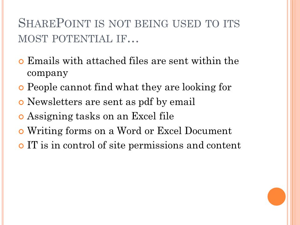S HARE P OINT IS NOT BEING USED TO ITS MOST POTENTIAL IF … Emails with attached files are sent within the company People cannot find what they are looking for Newsletters are sent as pdf by email Assigning tasks on an Excel file Writing forms on a Word or Excel Document IT is in control of site permissions and content