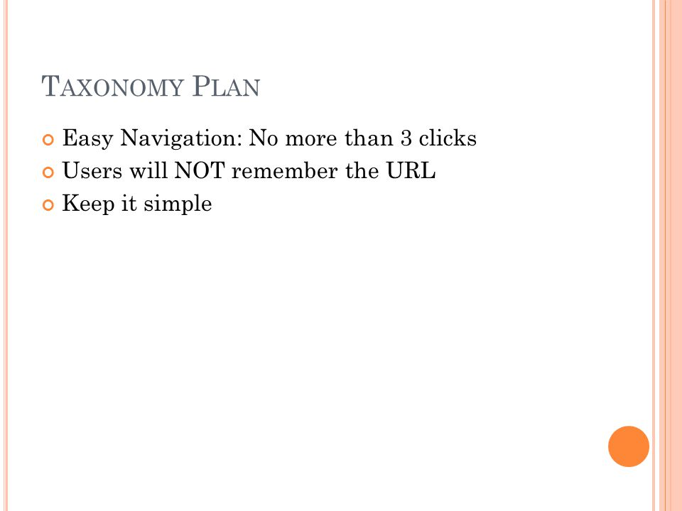 T AXONOMY P LAN Easy Navigation: No more than 3 clicks Users will NOT remember the URL Keep it simple