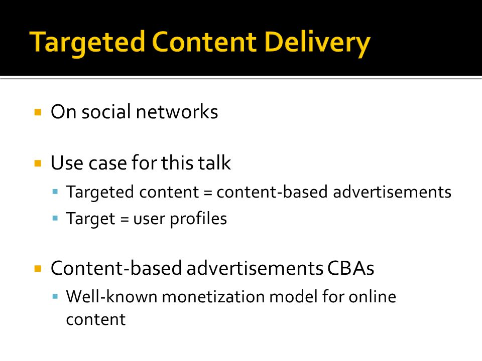  On social networks  Use case for this talk  Targeted content = content-based advertisements  Target = user profiles  Content-based advertisement