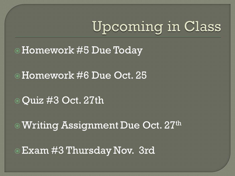  Homework #5 Due Today  Homework #6 Due Oct. 25  Quiz #3 Oct. 27th  Writing Assignment Due Oct. 27 th  Exam #3 Thursday Nov. 3rd