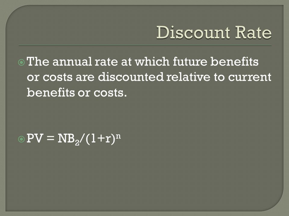  The annual rate at which future benefits or costs are discounted relative to current benefits or costs.  PV = NB 2 /(1+r) n