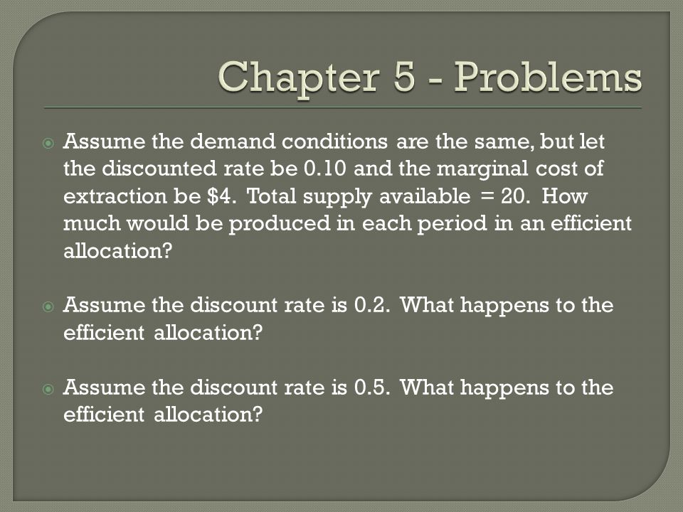  Assume the demand conditions are the same, but let the discounted rate be 0.10 and the marginal cost of extraction be $4. Total supply available = 2