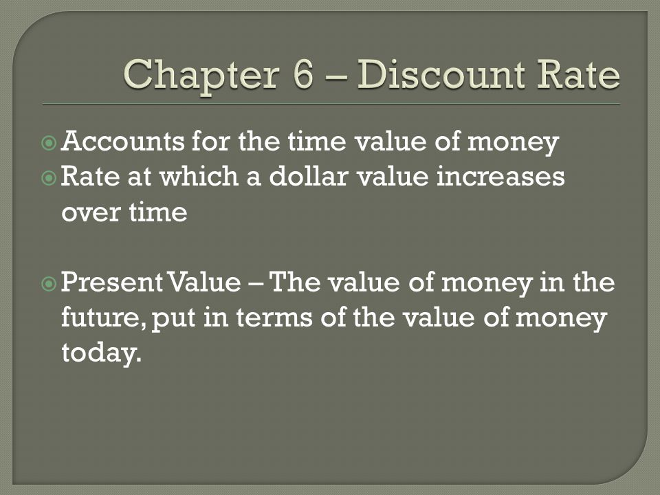  Accounts for the time value of money  Rate at which a dollar value increases over time  Present Value – The value of money in the future, put in t
