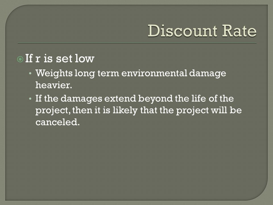 If r is set low Weights long term environmental damage heavier. If the damages extend beyond the life of the project, then it is likely that the pro