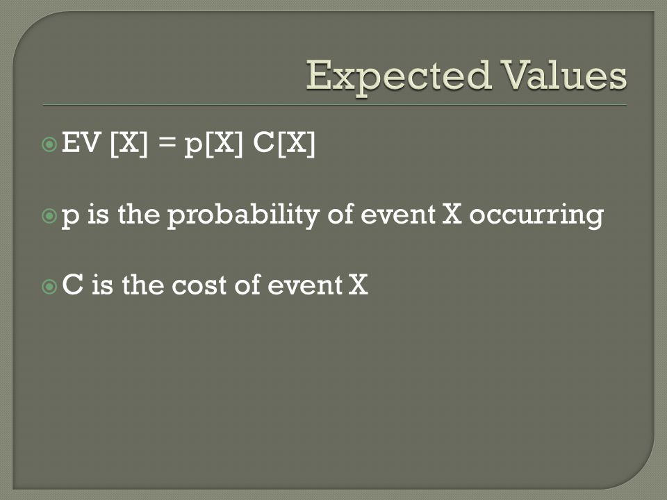  EV [X] = p[X] C[X]  p is the probability of event X occurring  C is the cost of event X