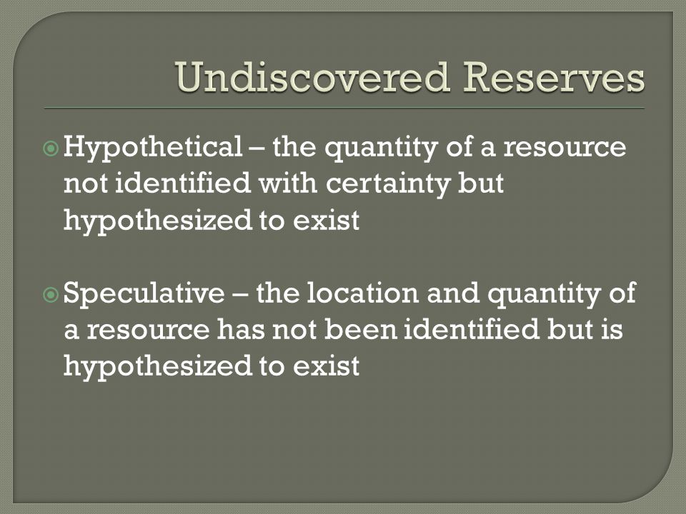  Hypothetical – the quantity of a resource not identified with certainty but hypothesized to exist  Speculative – the location and quantity of a res